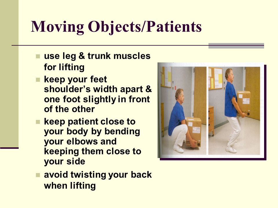 Moving Objects/Patients use leg & trunk muscles for lifting keep your feet shoulder's width apart & one foot slightly in front of the other keep patient close to your body by bending your elbows and keeping them close to your side avoid twisting your back when lifting