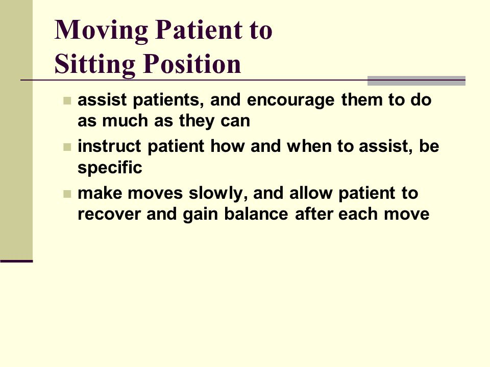 Moving Patient to Sitting Position assist patients, and encourage them to do as much as they can instruct patient how and when to assist, be specific make moves slowly, and allow patient to recover and gain balance after each move