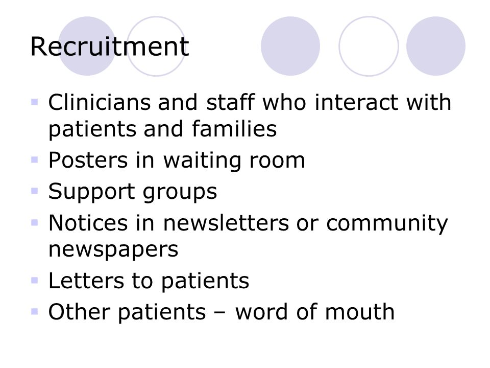Recruitment  Clinicians and staff who interact with patients and families  Posters in waiting room  Support groups  Notices in newsletters or community newspapers  Letters to patients  Other patients – word of mouth