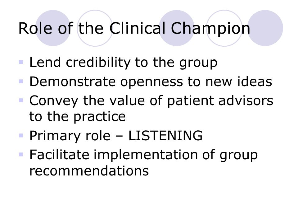 Role of the Clinical Champion  Lend credibility to the group  Demonstrate openness to new ideas  Convey the value of patient advisors to the practice  Primary role – LISTENING  Facilitate implementation of group recommendations