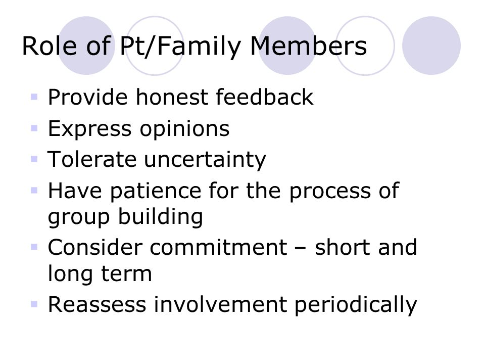 Role of Pt/Family Members  Provide honest feedback  Express opinions  Tolerate uncertainty  Have patience for the process of group building  Consider commitment – short and long term  Reassess involvement periodically