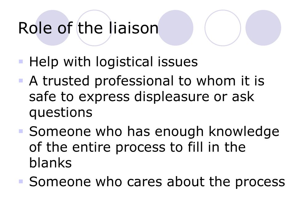 Role of the liaison  Help with logistical issues  A trusted professional to whom it is safe to express displeasure or ask questions  Someone who has enough knowledge of the entire process to fill in the blanks  Someone who cares about the process