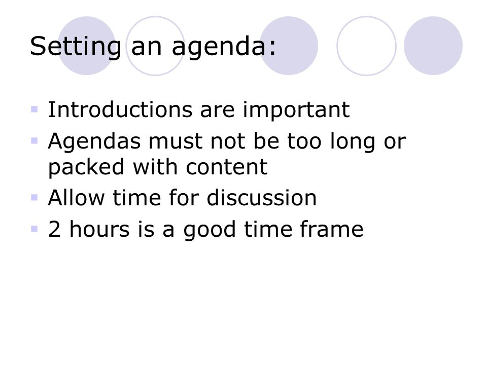 Setting an agenda:  Introductions are important  Agendas must not be too long or packed with content  Allow time for discussion  2 hours is a good time frame