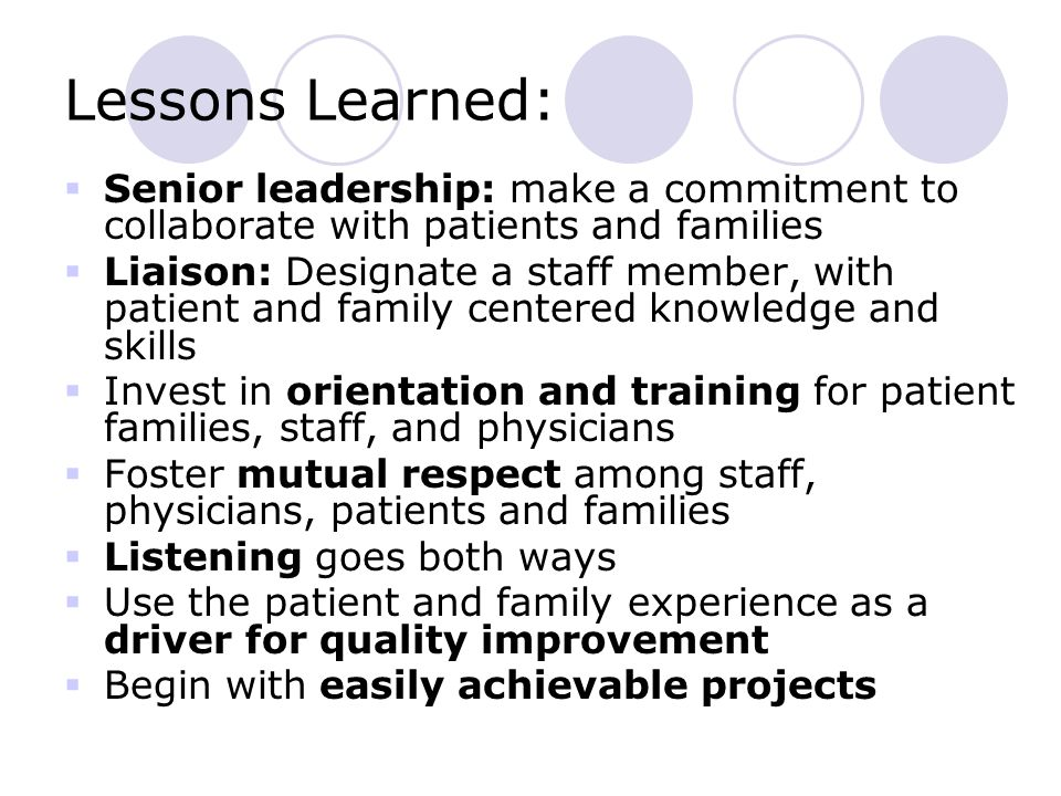 Lessons Learned:  Senior leadership: make a commitment to collaborate with patients and families  Liaison: Designate a staff member, with patient and family centered knowledge and skills  Invest in orientation and training for patient families, staff, and physicians  Foster mutual respect among staff, physicians, patients and families  Listening goes both ways  Use the patient and family experience as a driver for quality improvement  Begin with easily achievable projects