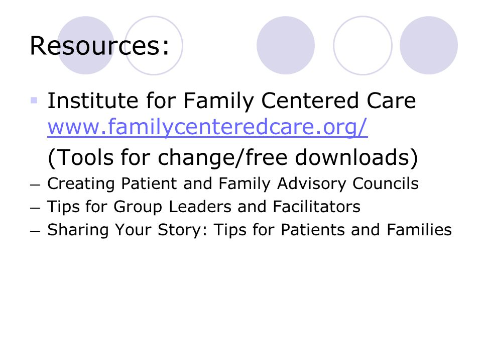 Resources:  Institute for Family Centered Care     (Tools for change/free downloads) — Creating Patient and Family Advisory Councils — Tips for Group Leaders and Facilitators — Sharing Your Story: Tips for Patients and Families