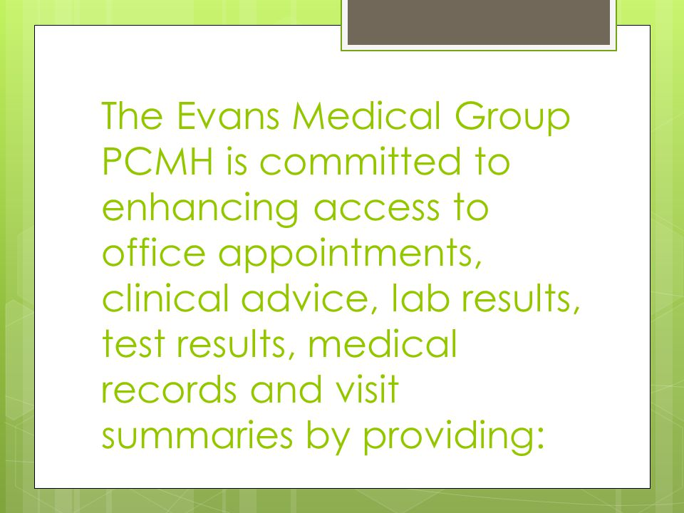 The Evans Medical Group PCMH is committed to enhancing access to office appointments, clinical advice, lab results, test results, medical records and visit summaries by providing: