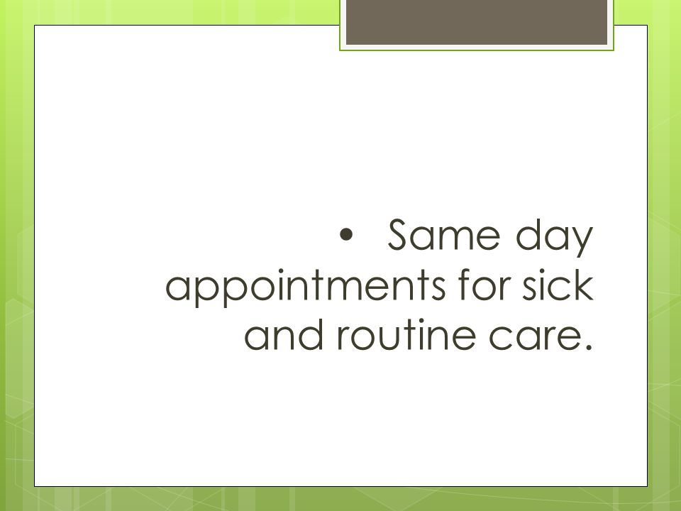Same day appointments for sick and routine care.