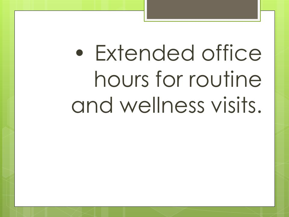 Extended office hours for routine and wellness visits.