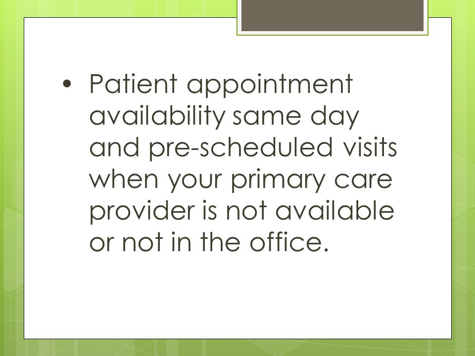 Patient appointment availability same day and pre-scheduled visits when your primary care provider is not available or not in the office.