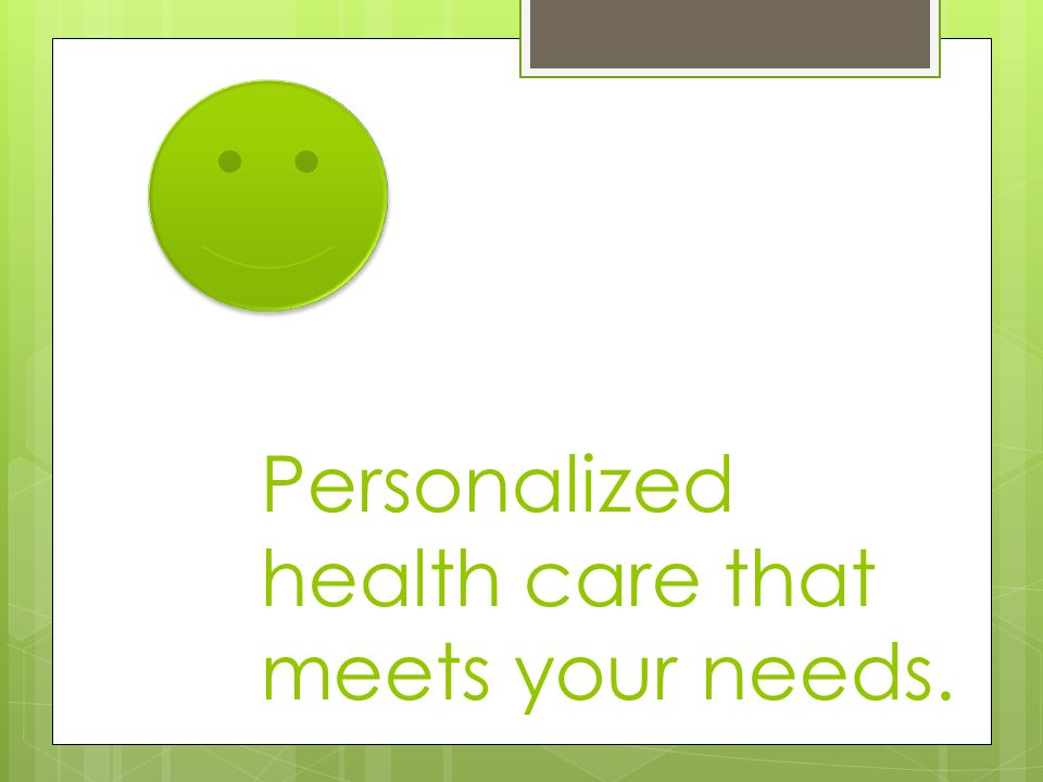 Personalized health care that meets your needs.