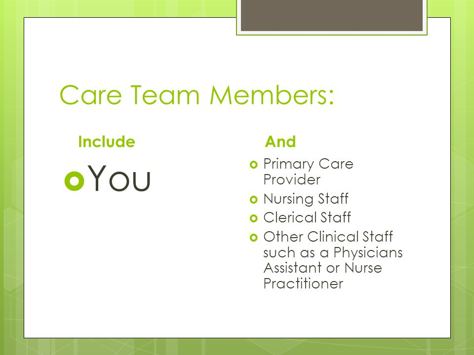 Care Team Members: Include  You And  Primary Care Provider  Nursing Staff  Clerical Staff  Other Clinical Staff such as a Physicians Assistant or Nurse Practitioner
