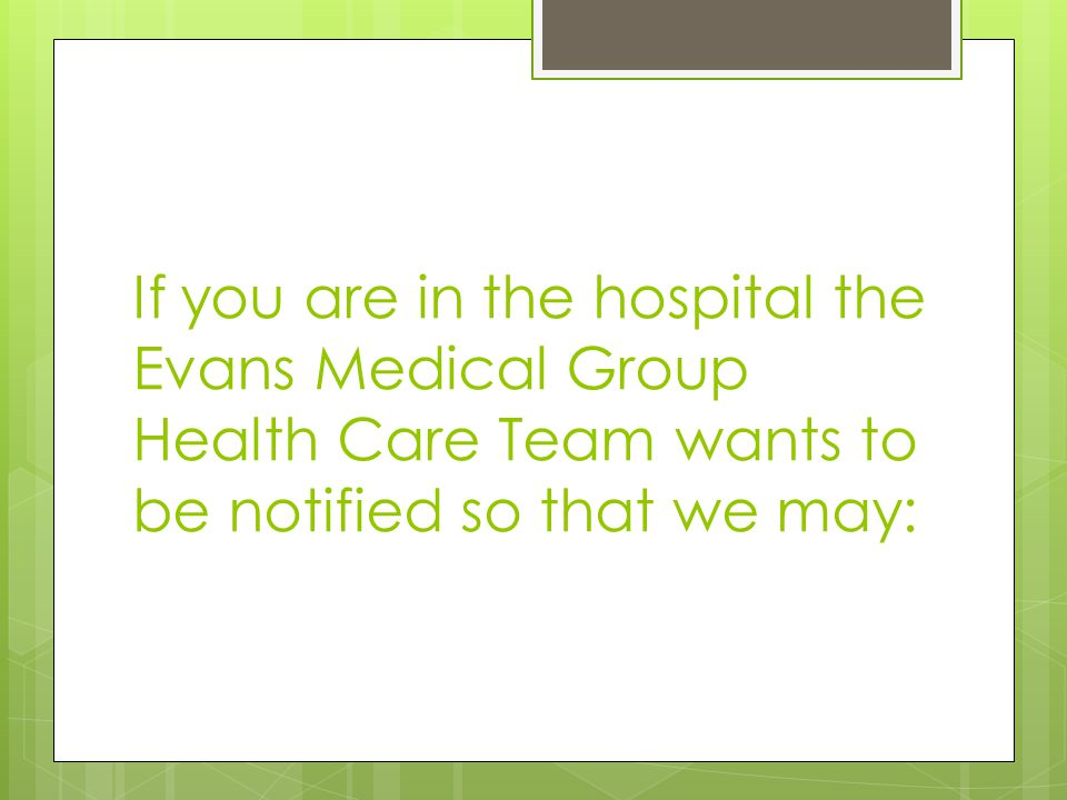 If you are in the hospital the Evans Medical Group Health Care Team wants to be notified so that we may: