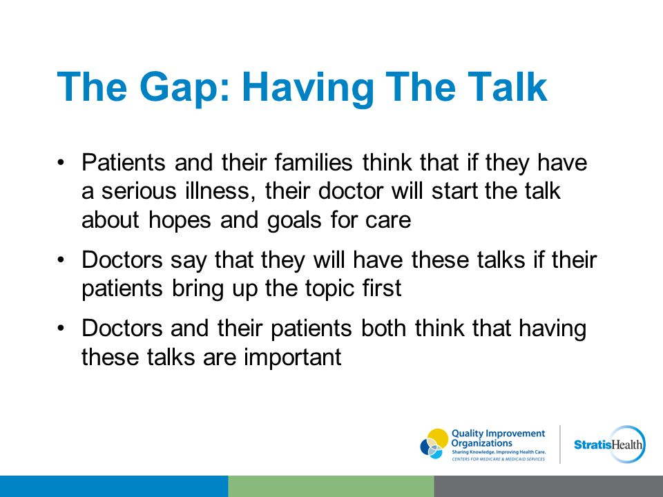The Gap: Having The Talk Patients and their families think that if they have a serious illness, their doctor will start the talk about hopes and goals for care Doctors say that they will have these talks if their patients bring up the topic first Doctors and their patients both think that having these talks are important