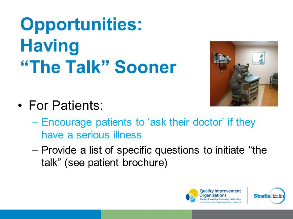 Opportunities: Having The Talk Sooner For Patients: –Encourage patients to 'ask their doctor' if they have a serious illness –Provide a list of specific questions to initiate the talk (see patient brochure)