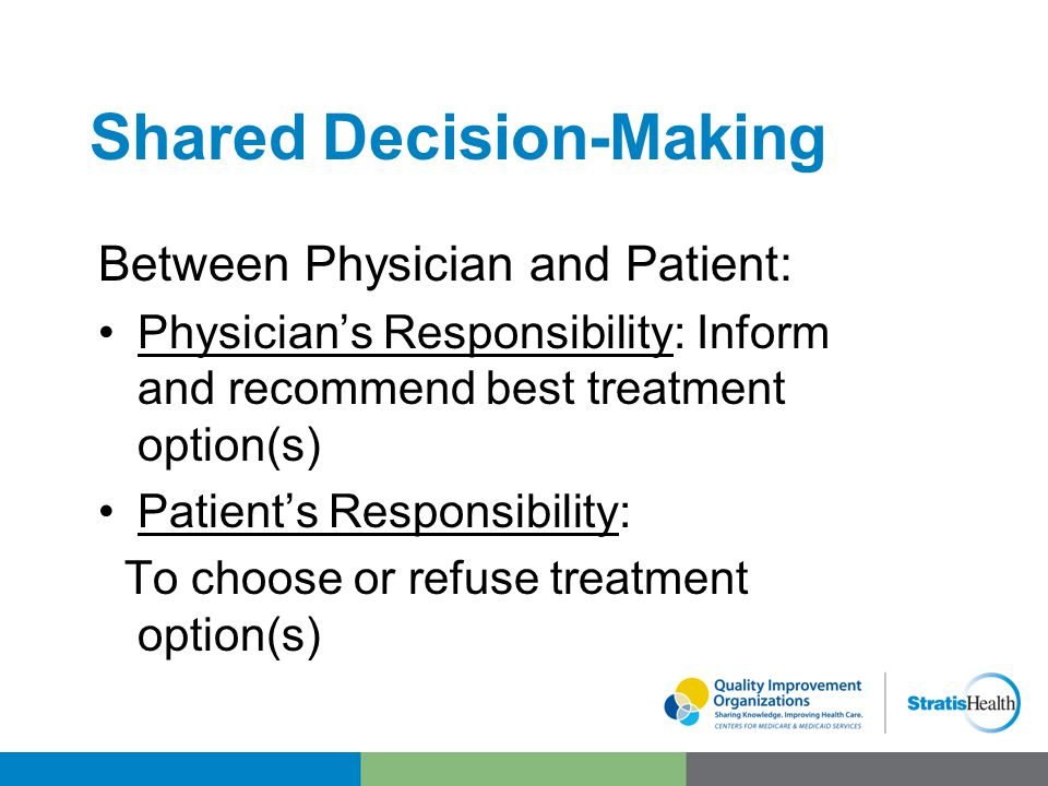 Shared Decision-Making Between Physician and Patient: Physician's Responsibility: Inform and recommend best treatment option(s) Patient's Responsibility: To choose or refuse treatment option(s)