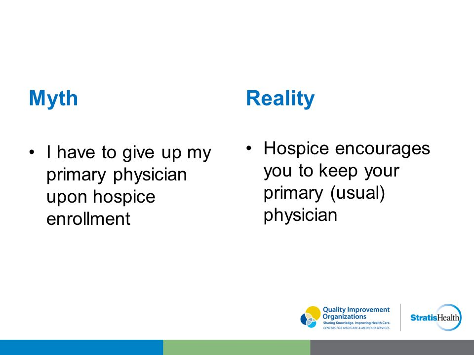 Myth I have to give up my primary physician upon hospice enrollment Reality Hospice encourages you to keep your primary (usual) physician