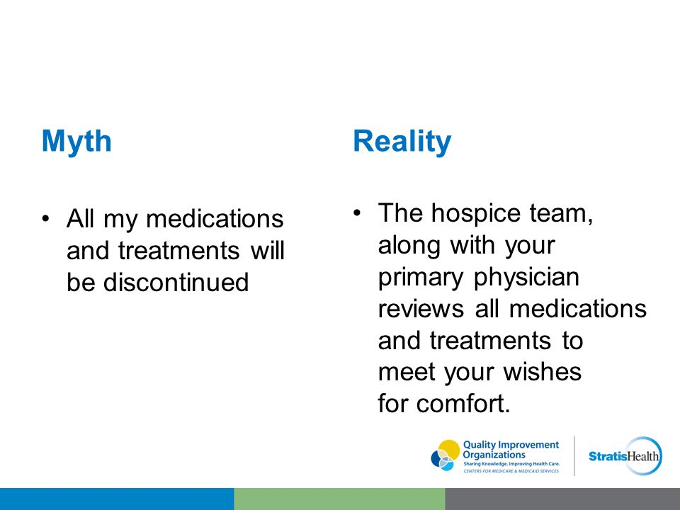 Myth All my medications and treatments will be discontinued Reality The hospice team, along with your primary physician reviews all medications and treatments to meet your wishes for comfort.