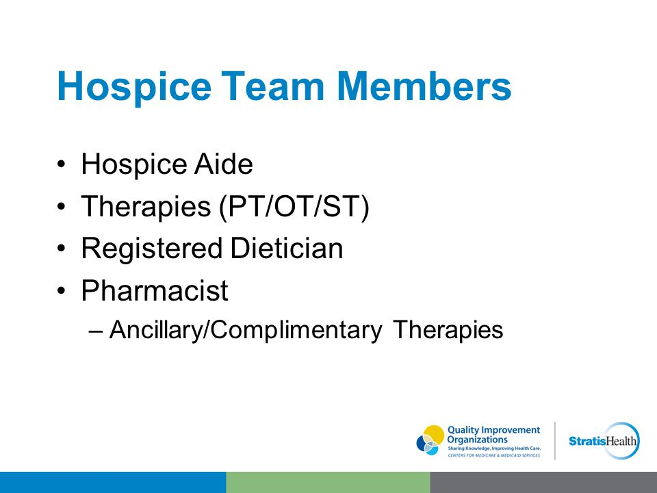 Hospice Team Members Hospice Aide Therapies (PT/OT/ST) Registered Dietician Pharmacist –Ancillary/Complimentary Therapies