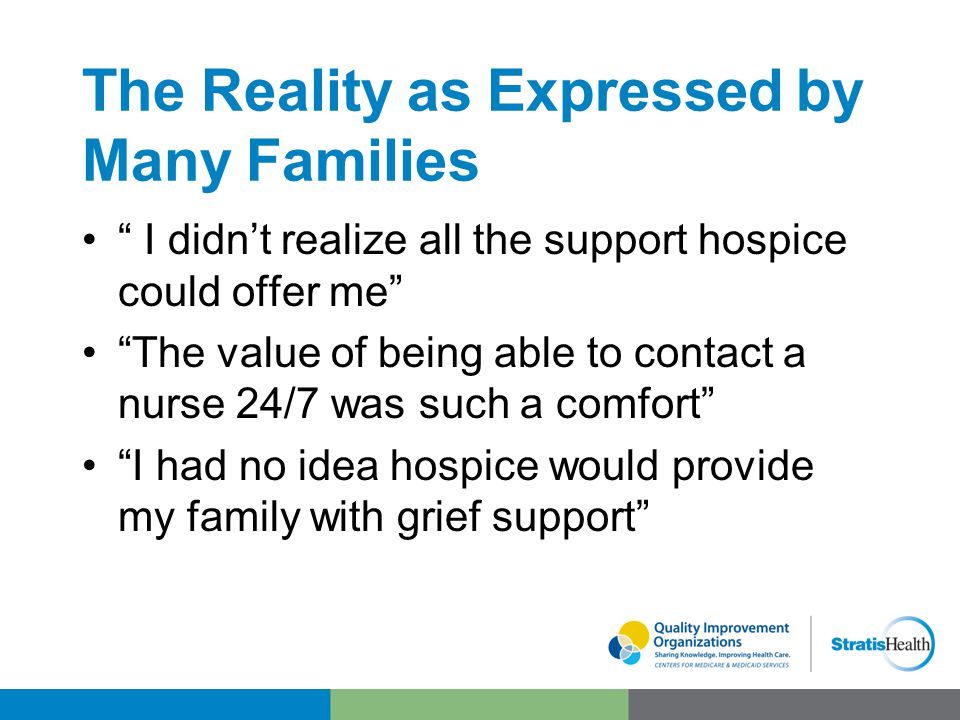 The Reality as Expressed by Many Families I didn't realize all the support hospice could offer me The value of being able to contact a nurse 24/7 was such a comfort I had no idea hospice would provide my family with grief support