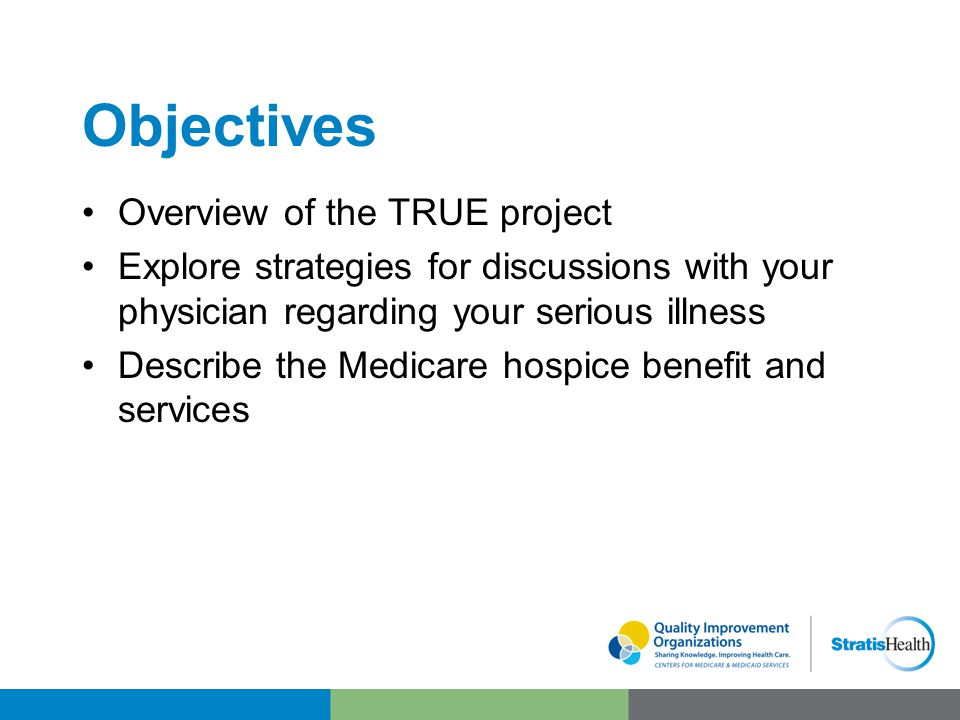 Objectives Overview of the TRUE project Explore strategies for discussions with your physician regarding your serious illness Describe the Medicare hospice benefit and services