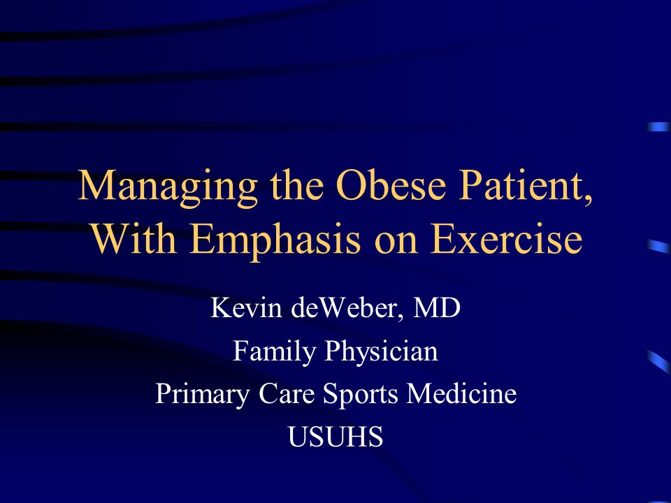 Managing the Obese Patient, With Emphasis on Exercise Kevin deWeber, MD Family Physician Primary Care Sports Medicine USUHS