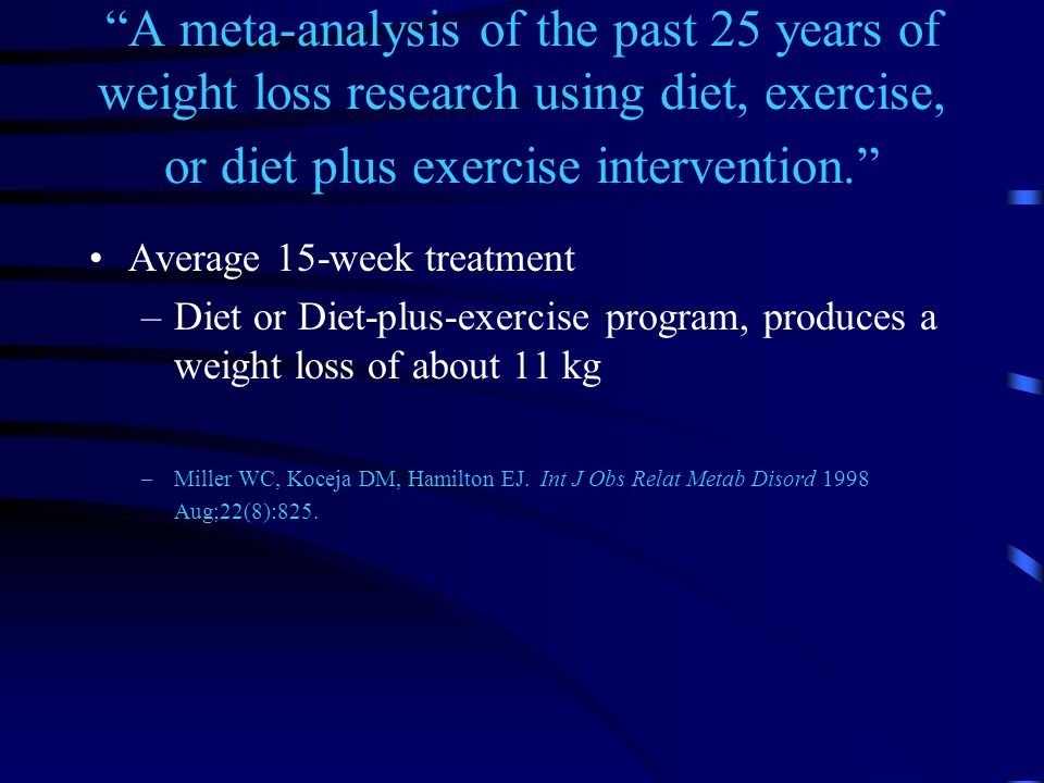 A meta-analysis of the past 25 years of weight loss research using diet, exercise, or diet plus exercise intervention. Average 15-week treatment –Diet or Diet-plus-exercise program, produces a weight loss of about 11 kg –Miller WC, Koceja DM, Hamilton EJ.