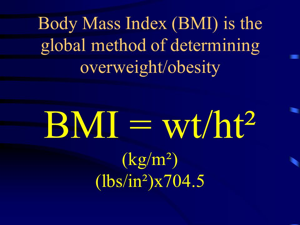 Body Mass Index (BMI) is the global method of determining overweight/obesity BMI = wt/ht² (kg/m²) (lbs/in²)x704.5