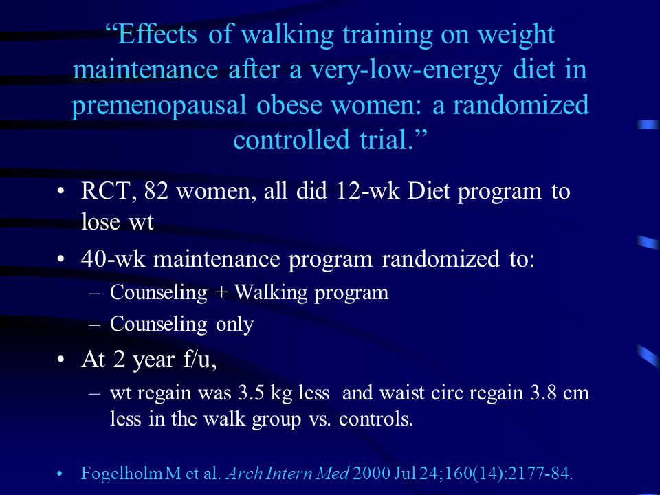 Effects of walking training on weight maintenance after a very-low-energy diet in premenopausal obese women: a randomized controlled trial. RCT, 82 women, all did 12-wk Diet program to lose wt 40-wk maintenance program randomized to: –Counseling + Walking program –Counseling only At 2 year f/u, –wt regain was 3.5 kg less and waist circ regain 3.8 cm less in the walk group vs.