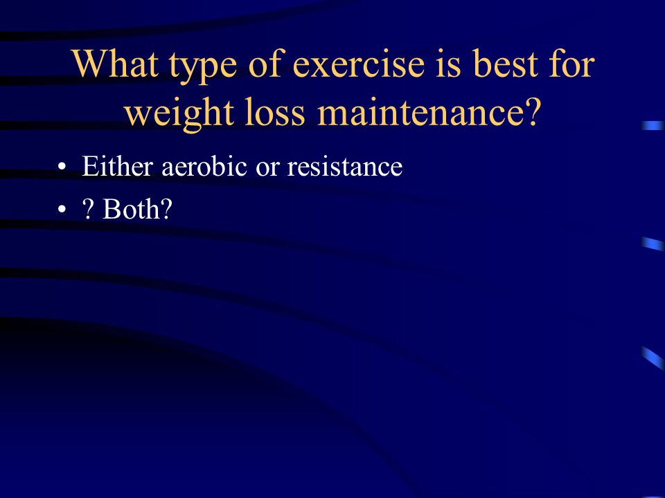 What type of exercise is best for weight loss maintenance Either aerobic or resistance Both