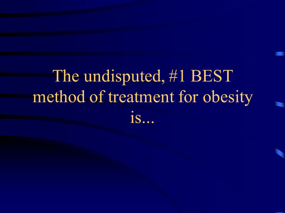 The undisputed, #1 BEST method of treatment for obesity is...
