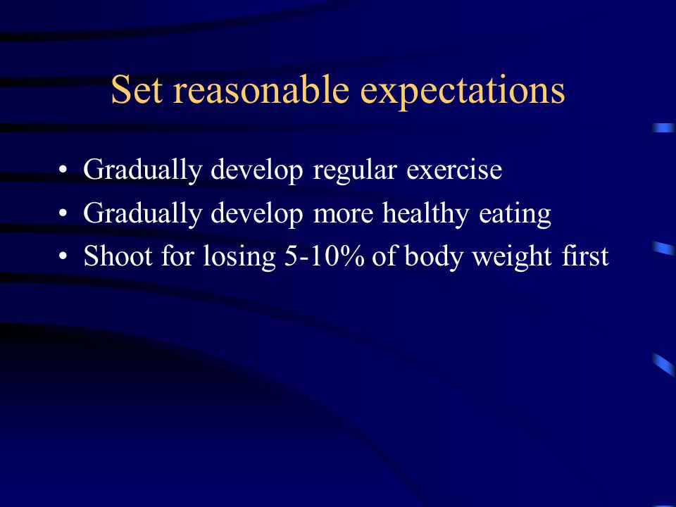 Set reasonable expectations Gradually develop regular exercise Gradually develop more healthy eating Shoot for losing 5-10% of body weight first