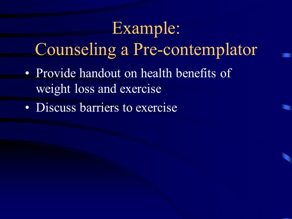 Example: Counseling a Pre-contemplator Provide handout on health benefits of weight loss and exercise Discuss barriers to exercise