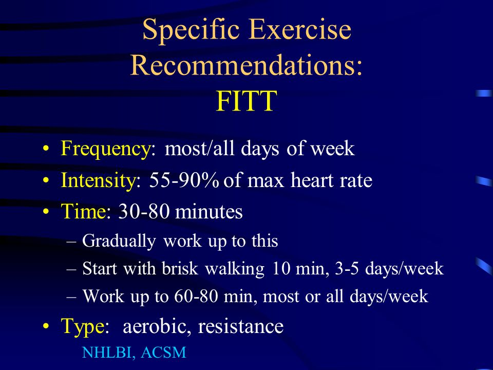 Specific Exercise Recommendations: FITT Frequency: most/all days of week Intensity: 55-90% of max heart rate Time: 30-80 minutes –Gradually work up to this –Start with brisk walking 10 min, 3-5 days/week –Work up to 60-80 min, most or all days/week Type: aerobic, resistance NHLBI, ACSM