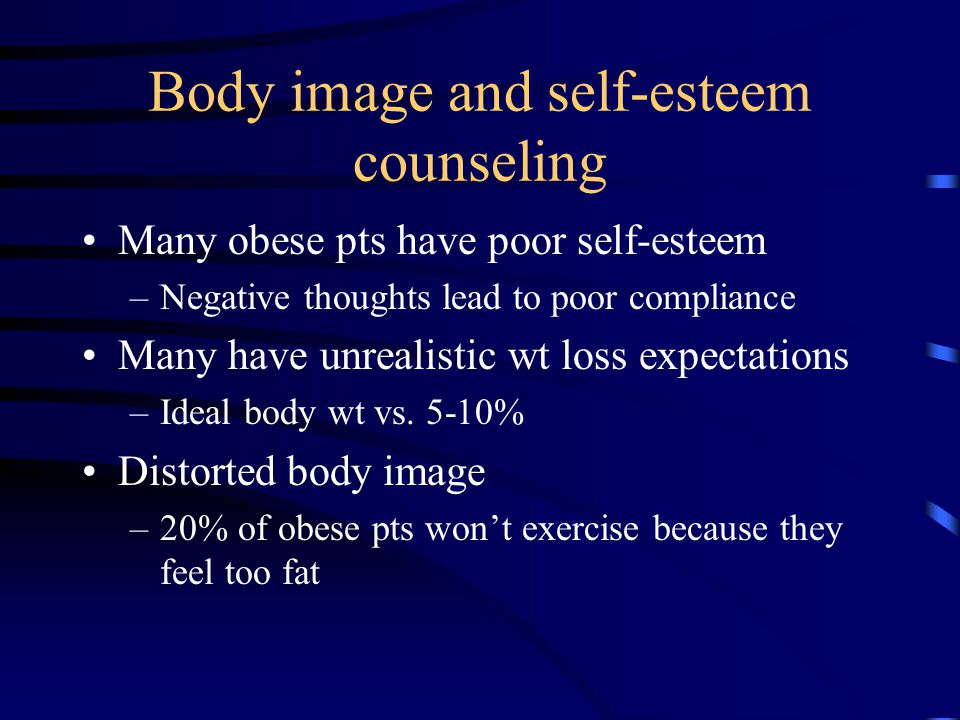 Body image and self-esteem counseling Many obese pts have poor self-esteem –Negative thoughts lead to poor compliance Many have unrealistic wt loss expectations –Ideal body wt vs.
