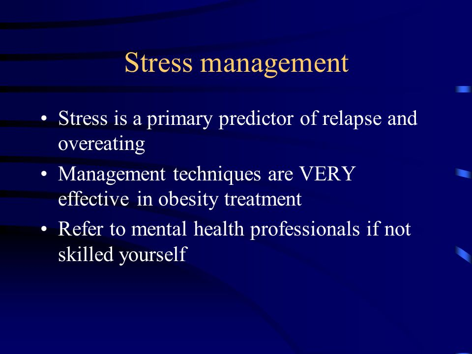 Stress management Stress is a primary predictor of relapse and overeating Management techniques are VERY effective in obesity treatment Refer to mental health professionals if not skilled yourself