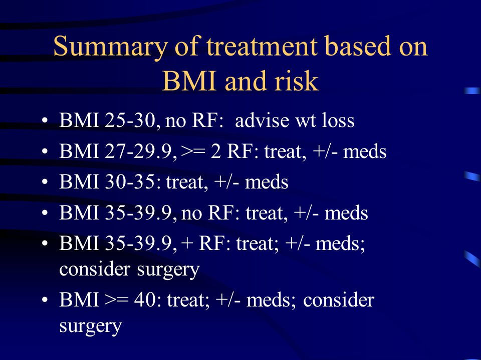 Summary of treatment based on BMI and risk BMI 25-30, no RF: advise wt loss BMI 27-29.9, >= 2 RF: treat, +/- meds BMI 30-35: treat, +/- meds BMI 35-39.9, no RF: treat, +/- meds BMI 35-39.9, + RF: treat; +/- meds; consider surgery BMI >= 40: treat; +/- meds; consider surgery