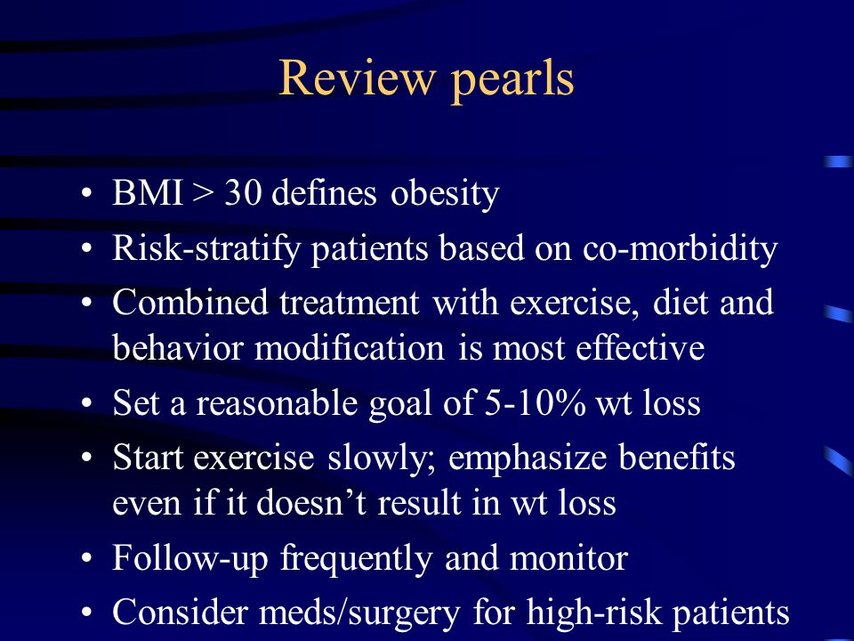 Review pearls BMI > 30 defines obesity Risk-stratify patients based on co-morbidity Combined treatment with exercise, diet and behavior modification is most effective Set a reasonable goal of 5-10% wt loss Start exercise slowly; emphasize benefits even if it doesn't result in wt loss Follow-up frequently and monitor Consider meds/surgery for high-risk patients