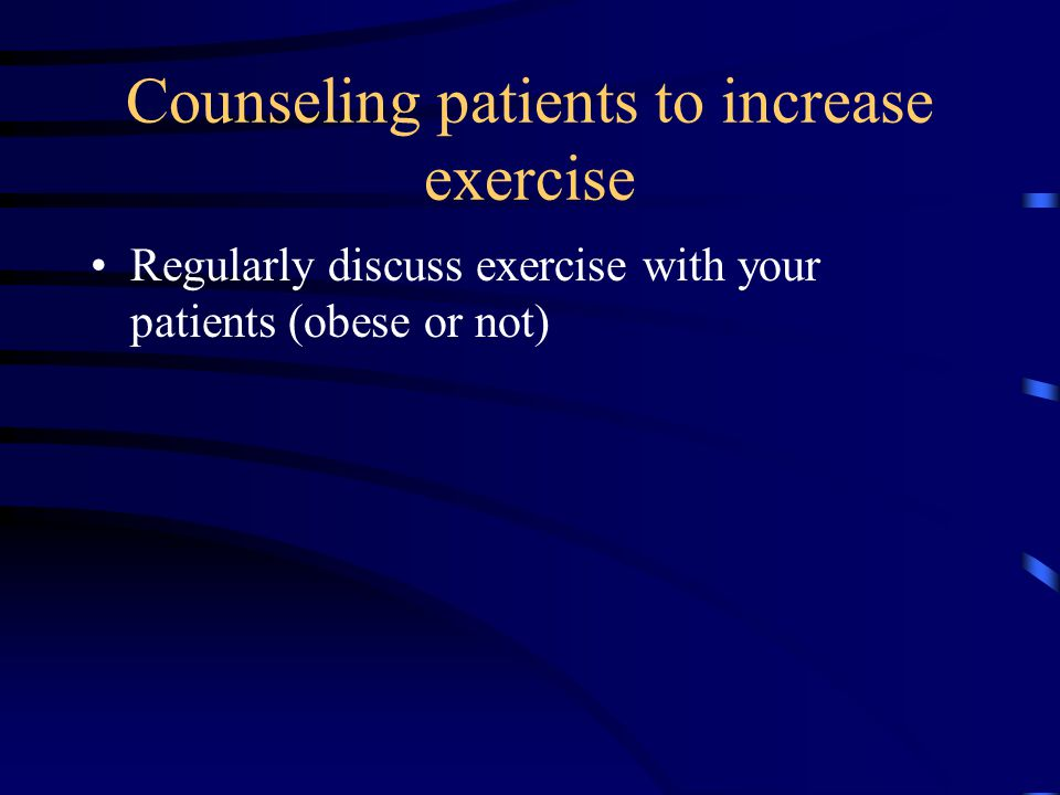 Counseling patients to increase exercise Regularly discuss exercise with your patients (obese or not)