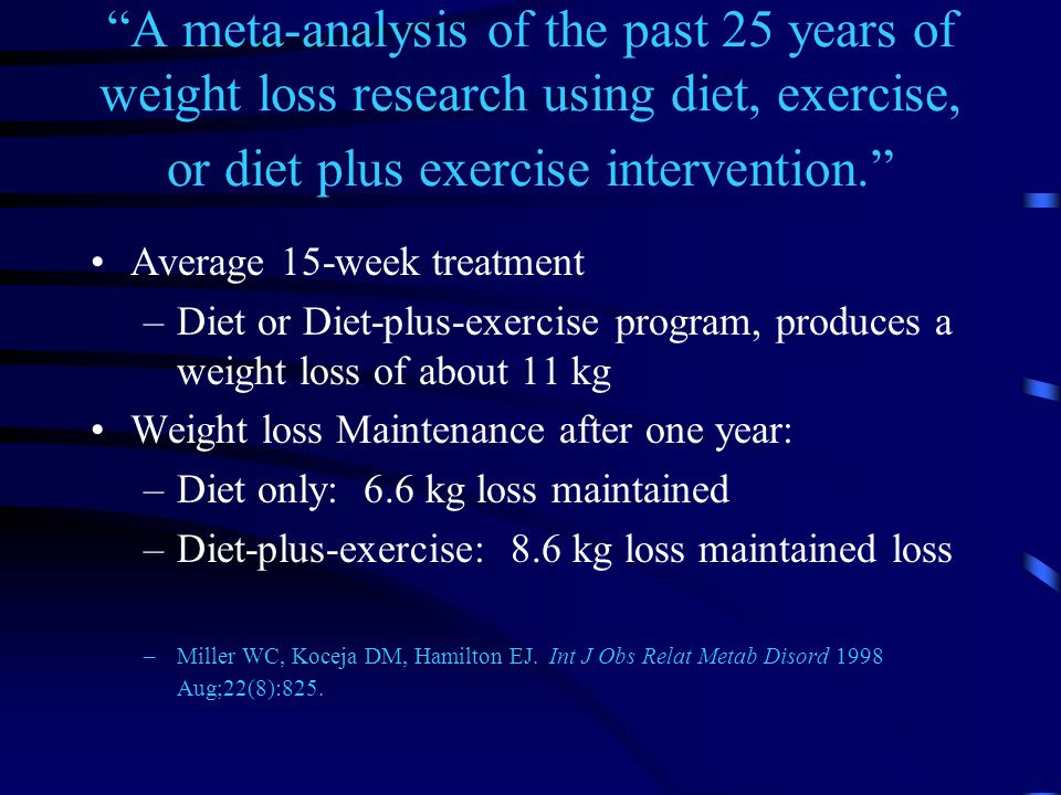A meta-analysis of the past 25 years of weight loss research using diet, exercise, or diet plus exercise intervention. Average 15-week treatment –Diet or Diet-plus-exercise program, produces a weight loss of about 11 kg Weight loss Maintenance after one year: –Diet only: 6.6 kg loss maintained –Diet-plus-exercise: 8.6 kg loss maintained loss –Miller WC, Koceja DM, Hamilton EJ.