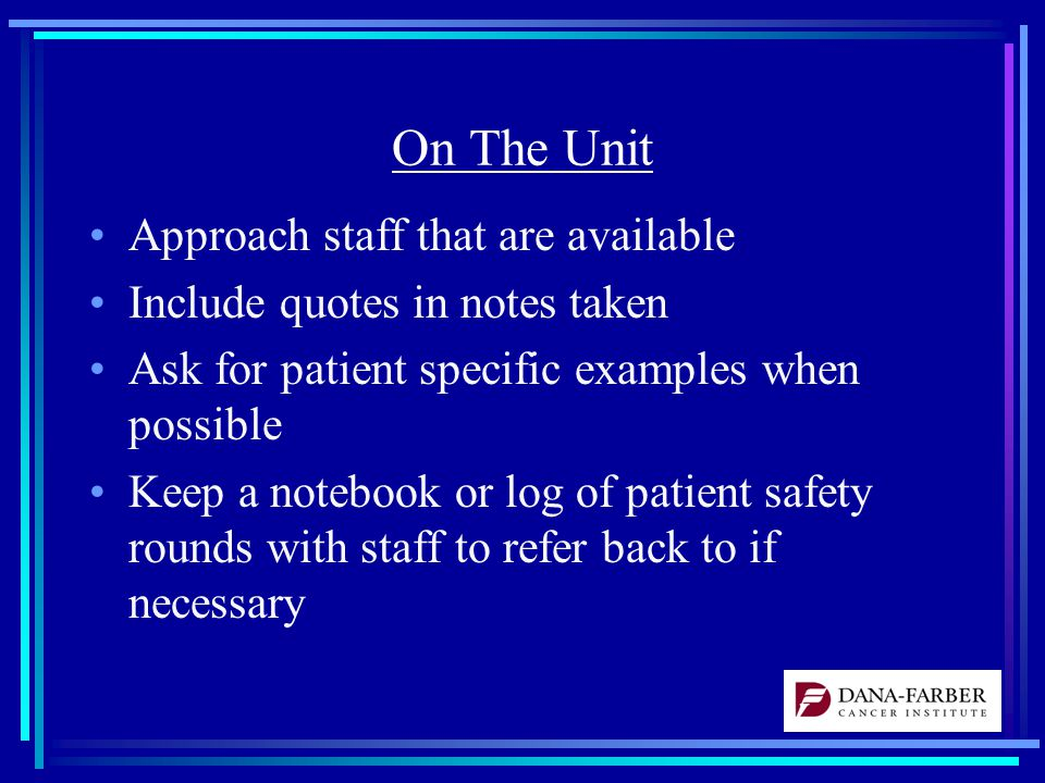 On The Unit Approach staff that are available Include quotes in notes taken Ask for patient specific examples when possible Keep a notebook or log of patient safety rounds with staff to refer back to if necessary