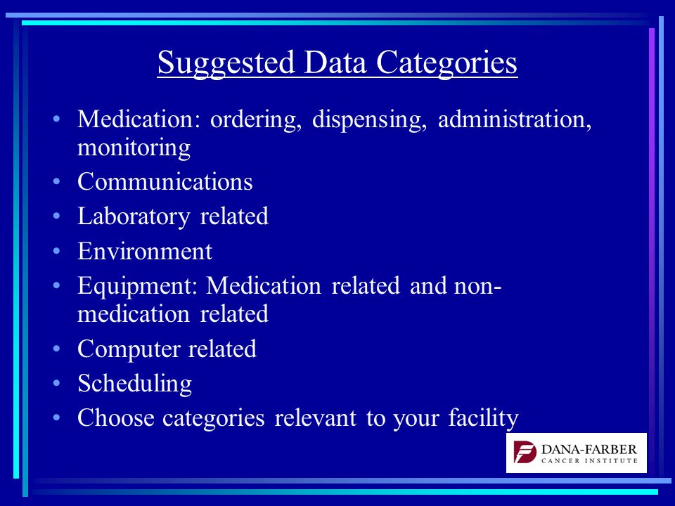 Suggested Data Categories Medication: ordering, dispensing, administration, monitoring Communications Laboratory related Environment Equipment: Medication related and non- medication related Computer related Scheduling Choose categories relevant to your facility