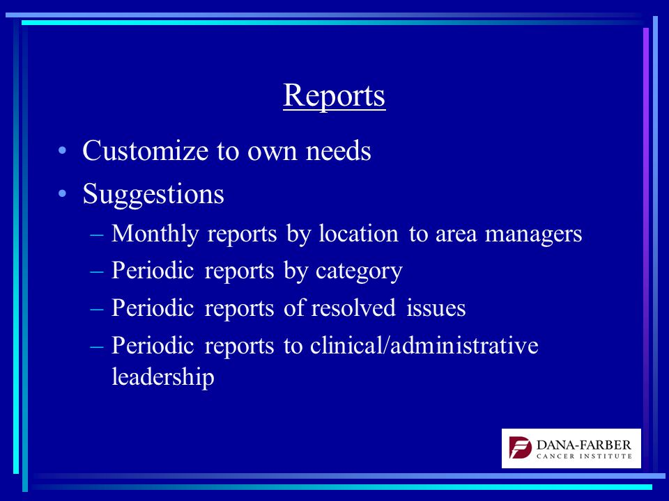 Reports Customize to own needs Suggestions –Monthly reports by location to area managers –Periodic reports by category –Periodic reports of resolved issues –Periodic reports to clinical/administrative leadership