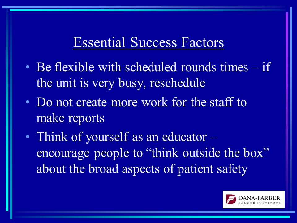 Essential Success Factors Be flexible with scheduled rounds times – if the unit is very busy, reschedule Do not create more work for the staff to make reports Think of yourself as an educator – encourage people to think outside the box about the broad aspects of patient safety