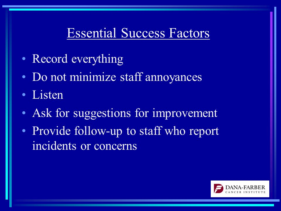Essential Success Factors Record everything Do not minimize staff annoyances Listen Ask for suggestions for improvement Provide follow-up to staff who report incidents or concerns