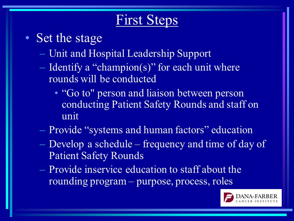 First Steps Set the stage –Unit and Hospital Leadership Support –Identify a champion(s) for each unit where rounds will be conducted Go to person and liaison between person conducting Patient Safety Rounds and staff on unit –Provide systems and human factors education –Develop a schedule – frequency and time of day of Patient Safety Rounds –Provide inservice education to staff about the rounding program – purpose, process, roles