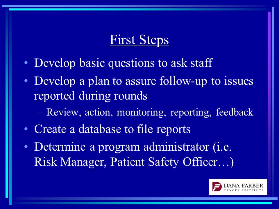 First Steps Develop basic questions to ask staff Develop a plan to assure follow-up to issues reported during rounds –Review, action, monitoring, reporting, feedback Create a database to file reports Determine a program administrator (i.e.
