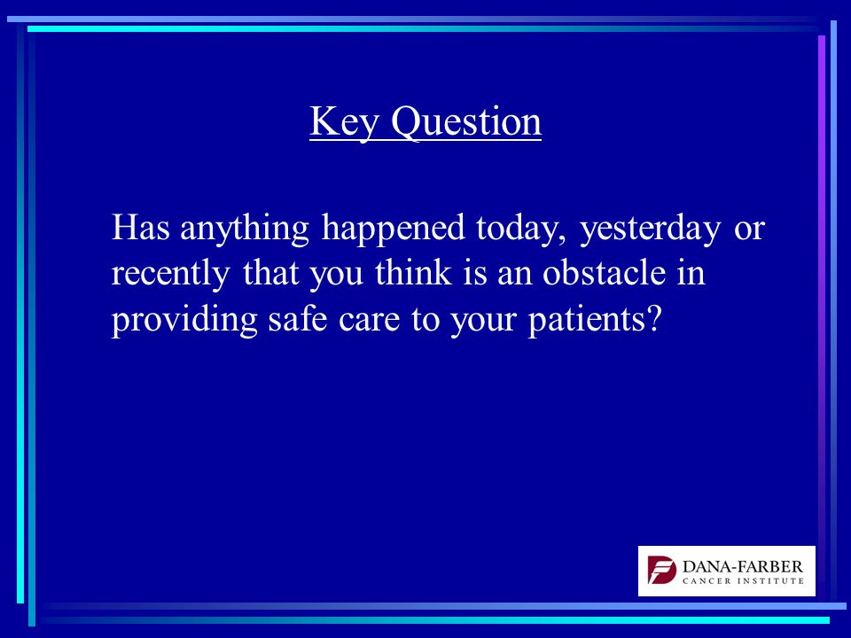 Key Question Has anything happened today, yesterday or recently that you think is an obstacle in providing safe care to your patients