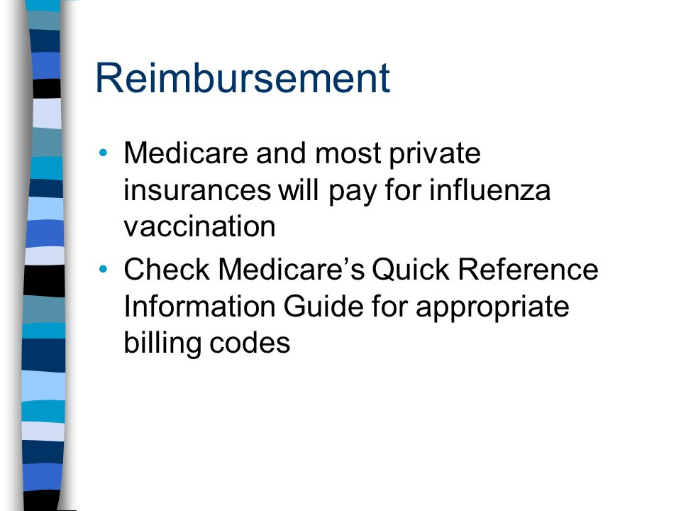 Reimbursement Medicare and most private insurances will pay for influenza vaccination Check Medicare's Quick Reference Information Guide for appropriate billing codes
