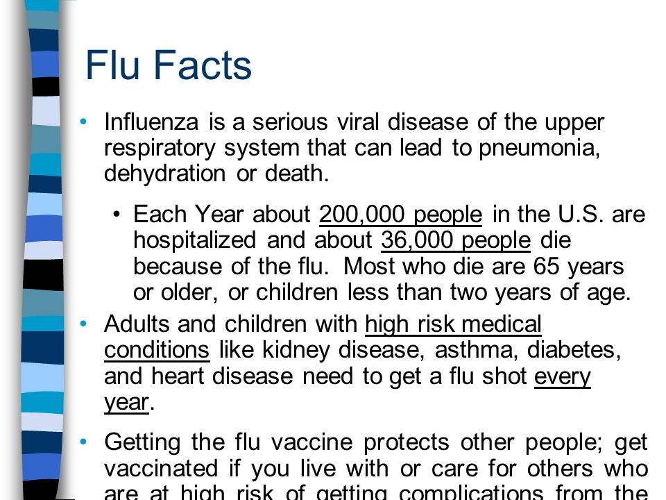 Flu Facts Influenza is a serious viral disease of the upper respiratory system that can lead to pneumonia, dehydration or death.