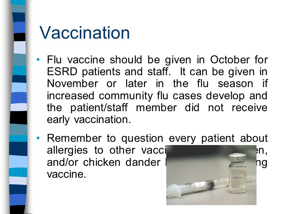 Vaccination Flu vaccine should be given in October for ESRD patients and staff.